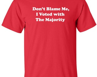 Don't Blame Me, I Voted With the Majority funny political T-shirt