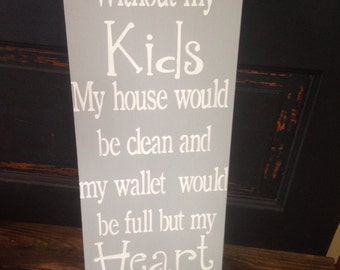 Without my kids my house would be clean, wallet full and heart empty