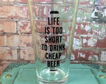 Life is too short to drink cheap beer - 16 oz Beer Pint Glass