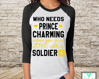 Who Needs Prince Charming When You're In Love With A Soldier - Soldier's Wife - Soldier's Girlfriend - Army Shirt **RUNS LARGE**