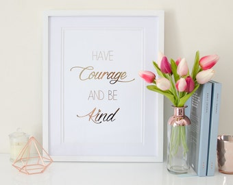 Have Courage and be Kind - Rose Gold Foil Print