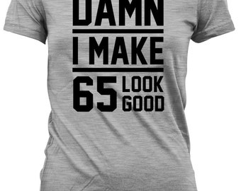 Funny Birthday T Shirt 65th Birthday Gift Ideas Birthday Present For Her 65 Years Old Damn I Make 65 Look Good Mens Ladies Tee DAT-24