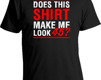 Funny Birthday Gifts For Women 45th Birthday T Shirt Gifts For Him Birthday Present Does This Shirt Make Me Look 45 Mens Ladies Tee DAT-162