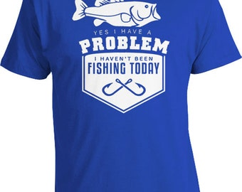 Funny Fishing T Shirt Outdoorsman Gift Ideas For Dad Fishing Shirt Yes I Have A Problem I Haven't Been Fishing Today Mens Tee FAT-195