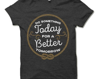 Do Something Today For a Better Tomorrow T Shirt. Inspirational T-Shirt. Motivational Shirt.