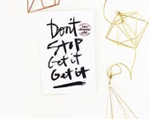 Don't stop Get it Get it hand lettered prints available in TWO sizes  5x7 & 4 x 6