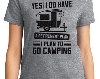 Yes! I do have a Retirement Plan I Plan to Go Camping Outdoors Unisex & Women's T-shirt Short Sleeve 100% Cotton S-2XL Great Gift (T-CA-10)