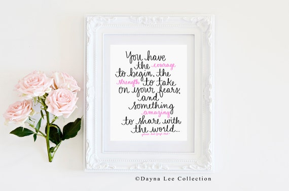 You have the courage to begin, the strength to take on your fears, and something amazing to share with the world! Hand Lettered Art Print