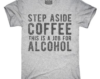 Step Aside Coffee This Is A Job For Alcohol T-Shirt, Hoodie, Tank Top, Gifts