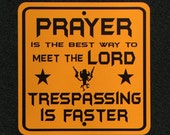 Prayer is the Best Way to Meet the Lord, Trespassing is Faster 12 inch by 12 inch metal sign on Yellow or White Sign