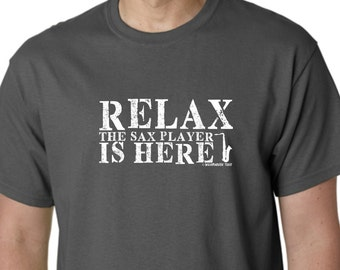 RELAX Sax Player is Here Tee Shirt FREE SHIPPING Funny Humor Jazz Band Marching Musician Drum Corp Many Colors