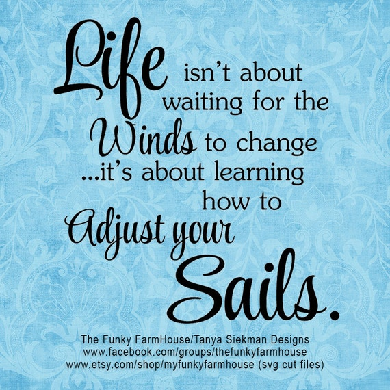 "SVG, & PNG - ""Life isn't about waiting for the Winds to change ...it's about learning how to adjust your Sails!"""