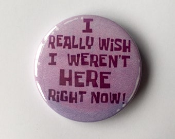 I Wish I Werent Here 45mm Badge