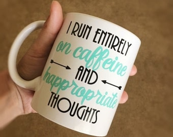 I run entirely on caffein and inappropriate thoughts - custom coffee mug - snarky coffee mug - potty mouth -