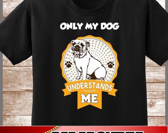 Bulldog Shirt.  Cute Only My Dog Understands Me Tee.  Excellent Gift for a Bulldog Mom and all Bulldog Lovers