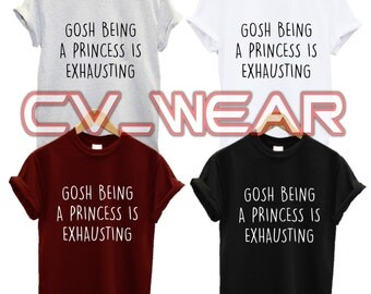 gosh being a princess is exhausting t shirt food love  fashion tumblr funny trend hipster swag dope hype high new all colours unisex