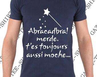 "T-shirt ""Abracadabra! shit. ""you're still ugly."" T-shirt humor gift idea."
