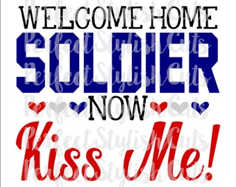 Welcome Home Soldier Now Kiss Me SVG, DXF, EPS, png Files for Cutting Machines Cameo or Cricut, Memorial Day Svg, Soldier svg, Military svg