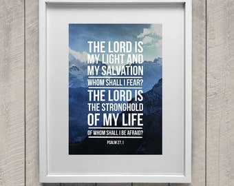 The Lord is my light and my salvation, whom shall I fear? The Lord is the stronghold of my life, of whom shall I be afraid? Psalm 27:1