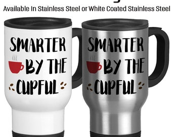 Travel Mug, Smarter By The Cupful Coffee Makes Me Smart Caffeine Makes Me Better Witty I Love Coffee, Gift Idea, Stainless Steel 14 oz