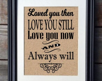 Loved You Then Love You Still Love You Now And Always Will Burlap Print, Burlap Print, Wedding Gift, Valentine's Day Gift, Anniversary Gift