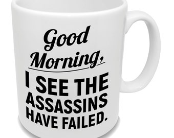 Good Morning, I See The Assassins Have Failed * Funny Coffee Mug * Custom Tea Cup * Office Gifts *