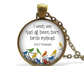 I Wish We Had All Been Born Birds Instead - Kurt Vonnegut Quote Pendant Necklace or Key Chain