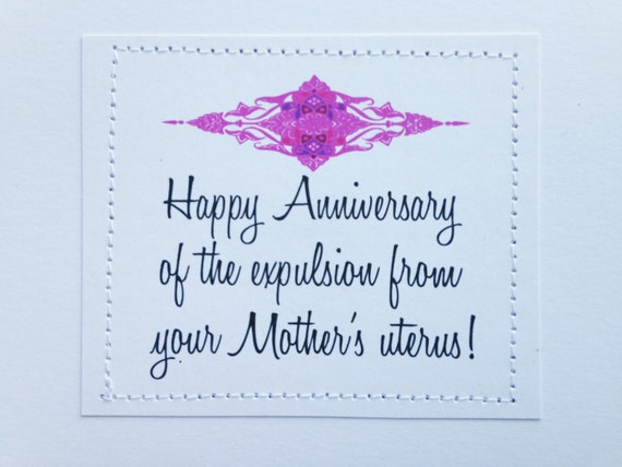 Funny gross birthday card. Happy Anniversary of the expulsion from your Mother's uterus.