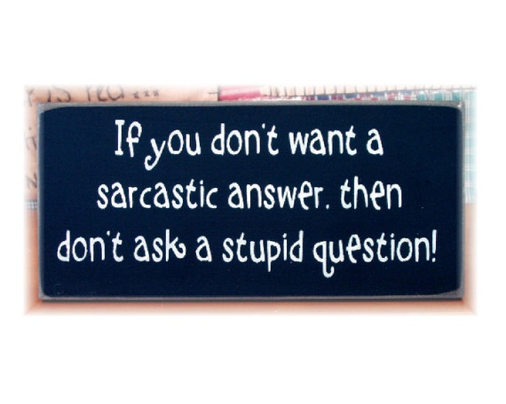If you don't want a sarcastic answer then don't ask a stupid question wood sign