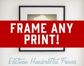 FRAME ANY PRINT in my shop! Our Frames Are Handcrafted!
