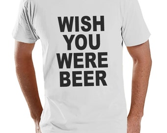 Men's Funny Tshirt - Drinking Shirts - Wish You Were Beer - Mens Drinking Gifts - Funny Gift For Him - White Tshirt - St Patricks Day Shirt