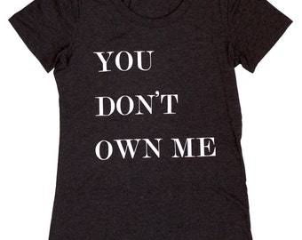 You Don't Own Me WOMENS T-Shirt  - Available in S M L XL  and three shirt colors  -  feminist lgbt