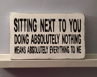 Sitting Next To You Doing Absolutely Nothing Means Absolutely Everything To Me  Sign