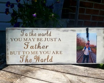 Father's Day Gift Sign. To the world you may me just a father but to me you are the world. Picture Sign