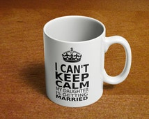 I Can't Keep Calm My Daughter is Getting Married | Just Engaged Gift | Wedding Gift | Gift for Mom or Dad| Funny Gift Idea | Coffee Cup 020