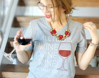 All I do is wine wine wine no matter what / unisex vneck tshirt - wine - wineo - red wine - wine lover - brunch - vino - merlot - witty