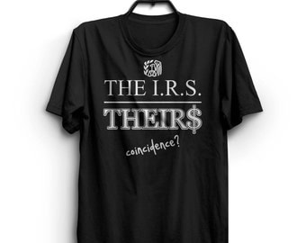 The I.R.S. - THEIRS - Coincidence - Taxpayer IRS Shirt. Libertarian Conservative Political Funny