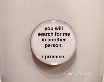 Quote | Mug | Magnet | You Will Search For Me In Another Person.  I Promise.