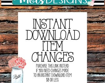 INSTANT DOWNLOAD Item CHANGES- must purchase this listing instead if you need changes made to an instant download item 8 dollars or less