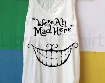 We're All Mad Here Shirt Tank Top TShirt Top – size S M L XL