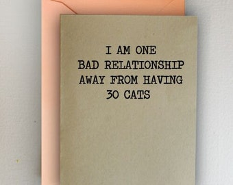 I Am One Bad Relationship Away From Having 30 Cats Card