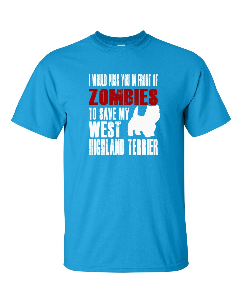 West Highland Terrier T-shirt - I Would Push You In Front Of Zombies To Save My West Highland Terrier - My Dog West Highland Terrier T-shirt