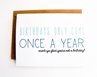 Funny Birthday card - Birthdays only come once a year - aren't ya glad you're not a birthday? - Inappropriate card