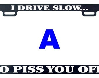 I drive slow piss you off funny assorted license plate frame