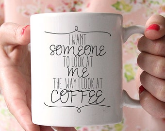 Ceramic Coffee Mug - Tea - Quote Mug- Funny Mug - I Want Someone to Look At Me The Way I Look At Coffee