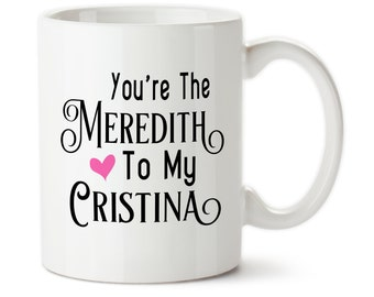 Coffee Mug, You're The Meredith To My Cristina, Gift For BFF, Best Friend, Custom Gifts, Friendship Cup,