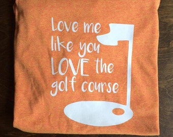 Love me like you LOVE the golf course shirt.