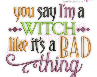 You Say I'm A Witch Like Is a Bad Thing  - Halloween - Instant Download Machine embroidery design