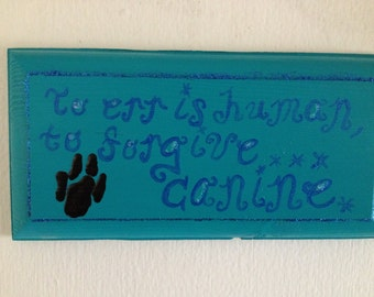 To Err is Human, to Forgive... Canine-- Hand Painted Wooden Sign