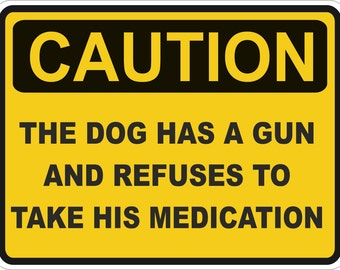 Caution Dog Has a Gun And Refuses Medication Warning Sticker for Laptop Book Fridge Guitar Motorcycle Helmet ToolBox Door PC Boat